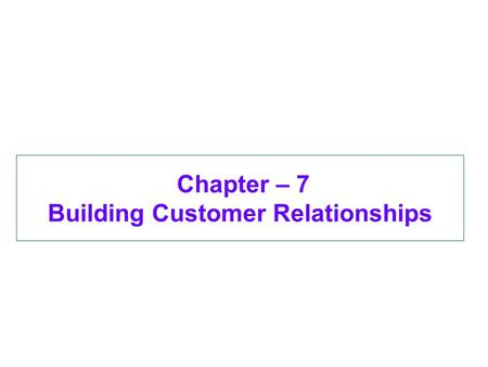 Chapter – 7 Building Customer Relationships. Objectives Explain relationship marketing, its goals, and the benefits of long-term relationships for firms.
