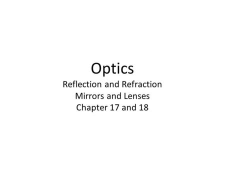 Optics Reflection and Refraction Mirrors and Lenses Chapter 17 and 18.