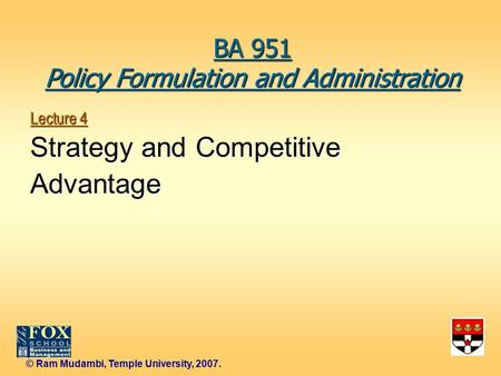 © Ram Mudambi, Temple University, 2007. Lecture 4 Strategy and Competitive Advantage BA 951 Policy Formulation and Administration.