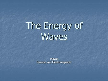 The Energy of Waves Waves General and Electromagnetic.