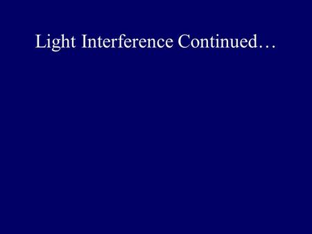 Light Interference Continued…. Superposition t +1 t +1 t +2 -2 + Constructive Interference In Phase 5.