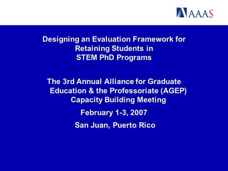 Designing an Evaluation Framework for Retaining Students in STEM PhD Programs The 3rd Annual Alliance for Graduate Education & the Professoriate (AGEP)
