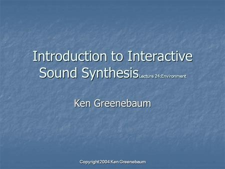 Copyright 2004 Ken Greenebaum Introduction to Interactive Sound Synthesis Lecture 24:Environment Ken Greenebaum.