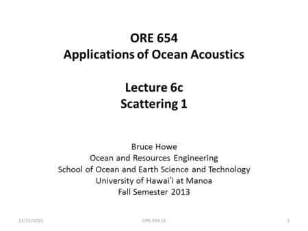 ORE 654 Applications of Ocean Acoustics Lecture 6c Scattering 1 Bruce Howe Ocean and Resources Engineering School of Ocean and Earth Science and Technology.