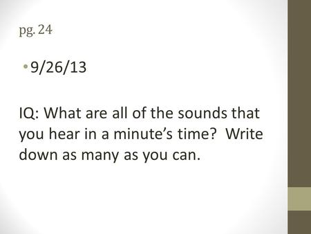 Pg. 24 9/26/13 IQ: What are all of the sounds that you hear in a minute's time? Write down as many as you can.