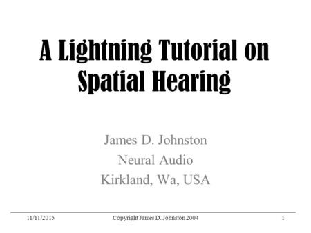 11/11/2015Copyright James D. Johnston 20041 A Lightning Tutorial on Spatial Hearing James D. Johnston Neural Audio Kirkland, Wa, USA.