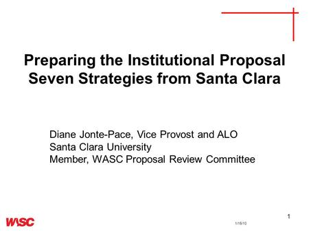 1 Preparing the Institutional Proposal Seven Strategies from Santa Clara Diane Jonte-Pace, Vice Provost and ALO Santa Clara University Member, WASC Proposal.