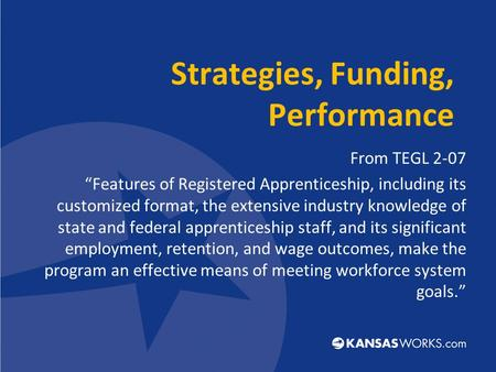 "Strategies, Funding, Performance From TEGL 2-07 ""Features of Registered Apprenticeship, including its customized format, the extensive industry knowledge."