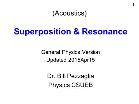 (Acoustics) Superposition & Resonance General Physics Version Updated 2015Apr15 Dr. Bill Pezzaglia Physics CSUEB 1.