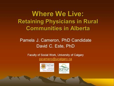 Where We Live: Retaining Physicians in Rural Communities in Alberta Pamela J. Cameron, PhD Candidate David C. Este, PhD Faculty of Social Work, University.