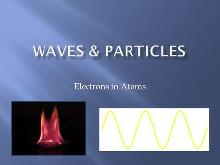 Electrons in Atoms.  Wavelength ( ) - length of one complete wave measured in m, cm, or nm  In light it tells us which color it is  Frequency ( ) -