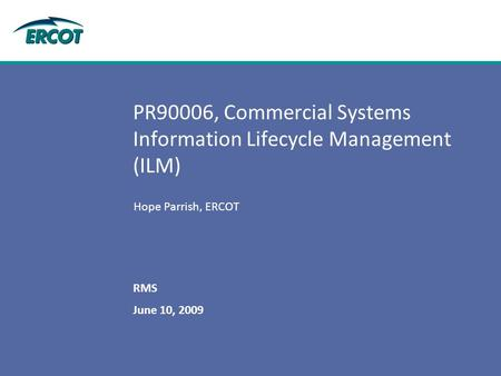 June 10, 2009 RMS PR90006, Commercial Systems Information Lifecycle Management (ILM) Hope Parrish, ERCOT.
