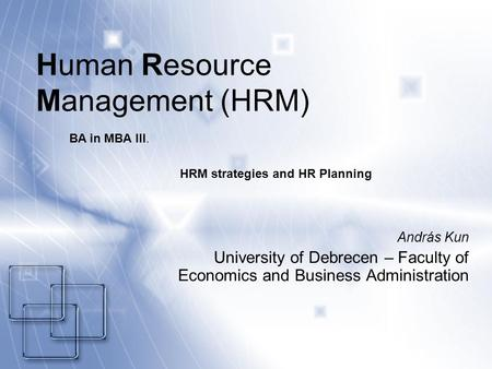 Human Resource Management (HRM) András Kun University of Debrecen – Faculty of Economics and Business Administration BA in MBA III. HRM strategies and.
