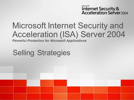 Selling Strategies Microsoft Internet Security and Acceleration (ISA) Server 2004 Powerful Protection for Microsoft Applications.