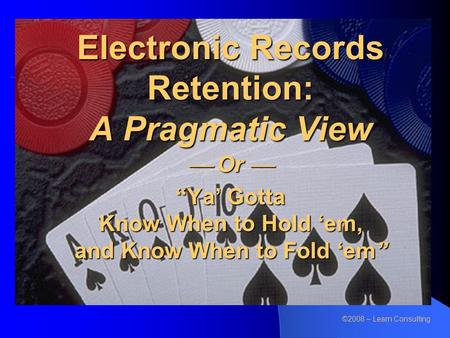 "Electronic Records Retention: A Pragmatic View  Or  ""Ya' Gotta Know When to Hold 'em, and Know When to Fold 'em"" ©2008 – Learn Consulting."
