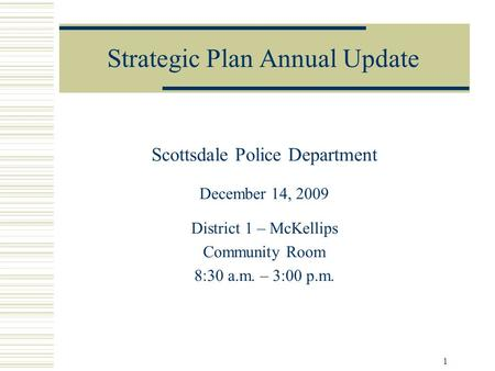 1 Strategic Plan Annual Update Scottsdale Police Department December 14, 2009 District 1 – McKellips Community Room 8:30 a.m. – 3:00 p.m.