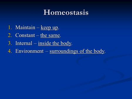 Homeostasis 1.Maintain – keep up. 2.Constant – the same. 3.Internal – inside the body. 4.Environment – surroundings of the body.