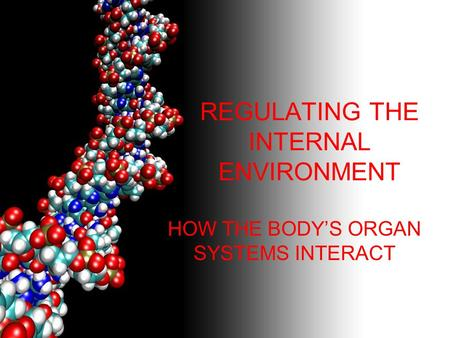 REGULATING THE INTERNAL ENVIRONMENT HOW THE BODY'S ORGAN SYSTEMS INTERACT.