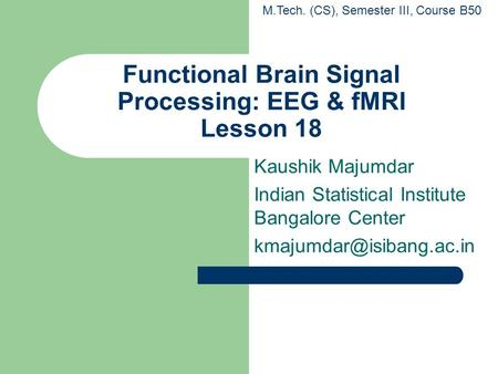 Functional Brain Signal Processing: EEG & fMRI Lesson 18 Kaushik Majumdar Indian Statistical Institute Bangalore Center M.Tech.