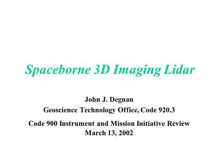 Spaceborne 3D Imaging Lidar John J. Degnan Geoscience Technology Office, Code 920.3 Code 900 Instrument and Mission Initiative Review March 13, 2002.