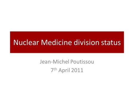 Nuclear Medicine division status Jean-Michel Poutissou 7 th April 2011.