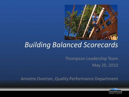Building Balanced Scorecards Thompson Leadership Team May 20, 2010 Annette Overton, Quality Performance Department.