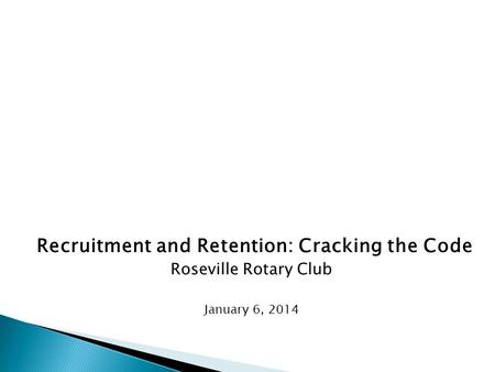 Recruitment and Retention: Cracking the Code Roseville Rotary Club January 6, 2014.