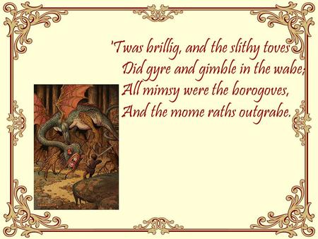 'Twas brillig, and the slithy toves Did gyre and gimble in the wabe; All mimsy were the borogoves, And the mome raths outgrabe.