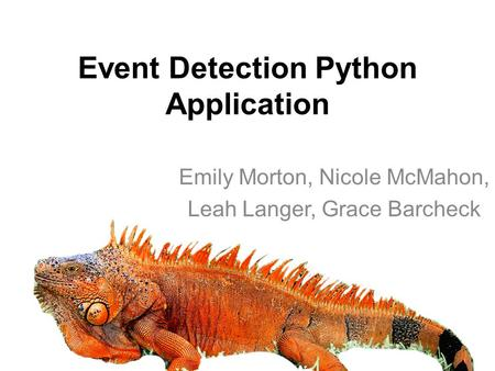 Event Detection Python Application Emily Morton, Nicole McMahon, Leah Langer, Grace Barcheck.