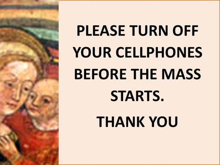 PLEASE TURN OFF YOUR CELLPHONES BEFORE THE MASS STARTS. THANK YOU.
