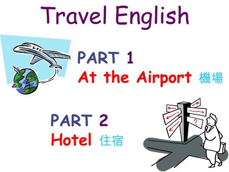 Travel English PART 1 At the Airport 機場 PART 2 Hotel 住宿.