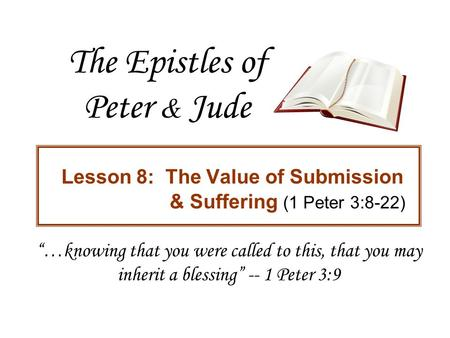 "The Epistles of Peter & Jude Lesson 8: The Value of Submission & Suffering (1 Peter 3:8-22) ""…knowing that you were called to this, that you may inherit."