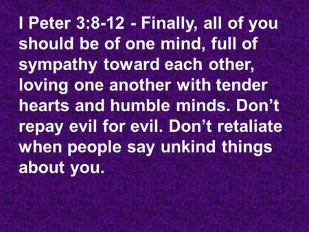 I Peter 3:8-12 - Finally, all of you should be of one mind, full of sympathy toward each other, loving one another with tender hearts and humble minds.