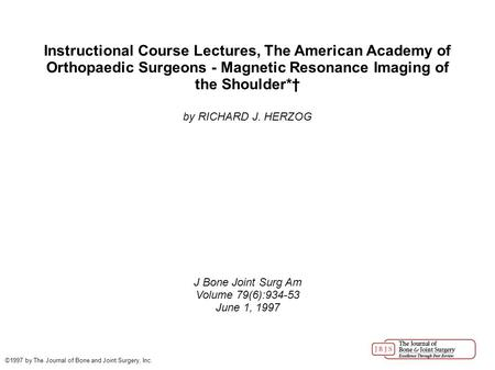 Instructional Course Lectures, The American Academy of Orthopaedic Surgeons - Magnetic Resonance Imaging of the Shoulder*† by RICHARD J. HERZOG J Bone.