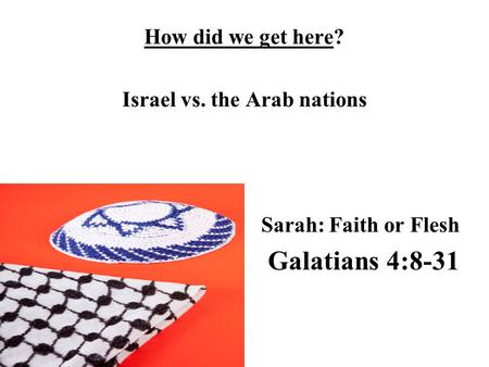 How did we get here? Israel vs. the Arab nations Sarah: Faith or Flesh Galatians 4:8-31.
