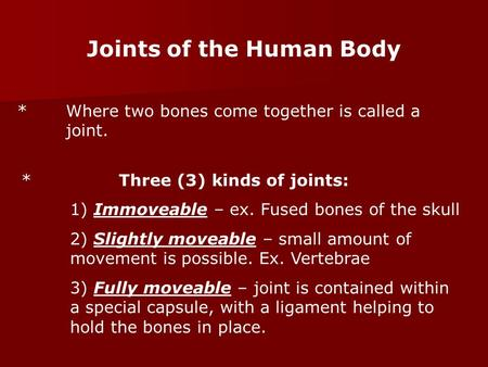 Joints of the Human Body *Where two bones come together is called a joint. *Three (3) kinds of joints: 1) Immoveable – ex. Fused bones of the skull 2)