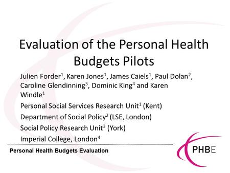Personal Health Budgets Evaluation Evaluation of the Personal Health Budgets Pilots Julien Forder 1, Karen Jones 1, James Caiels 1, Paul Dolan 2, Caroline.