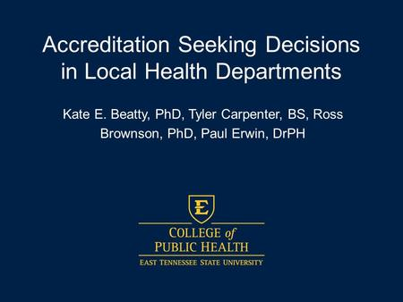 Accreditation Seeking Decisions in Local Health Departments Kate E. Beatty, PhD, Tyler Carpenter, BS, Ross Brownson, PhD, Paul Erwin, DrPH.