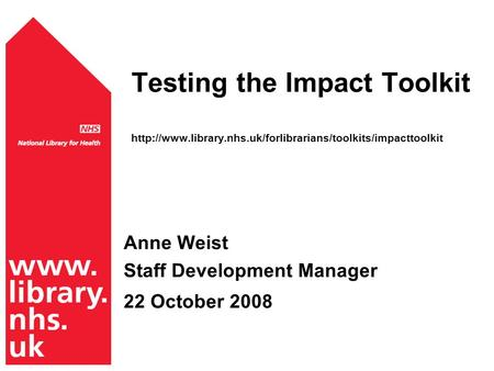 Testing the Impact Toolkit  Anne Weist Staff Development Manager 22 October 2008.