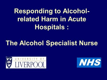 NHS Responding to Alcohol- related Harm in Acute Hospitals : The Alcohol Specialist Nurse.