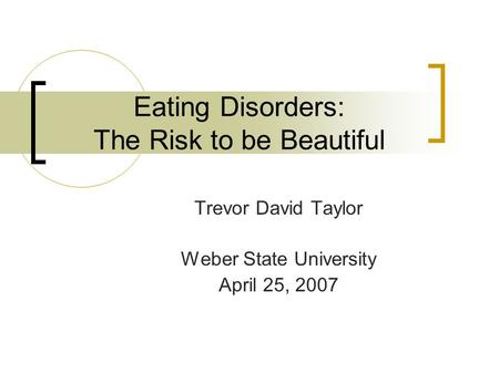 Eating Disorders: The Risk to be Beautiful Trevor David Taylor Weber State University April 25, 2007.