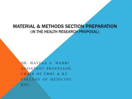 MATERIAL & METHODS SECTION PREPARATION (IN THE HEALTH RESEARCH PROPOSAL) DR. HAYFAA A. WAHBI ASSISTANT PROFESSOR, CHAIR OF EBHC & KT COLLEGE OF MEDICINE.