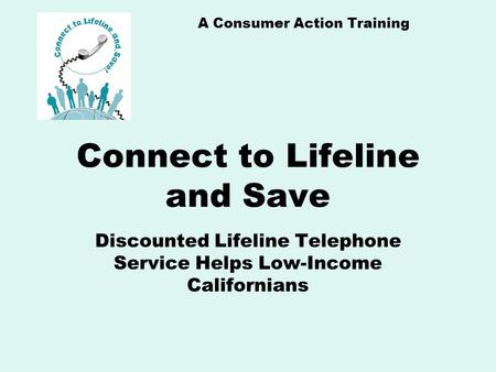 A Consumer Action Training Connect to Lifeline and Save Discounted Lifeline Telephone Service Helps Low-Income Californians.