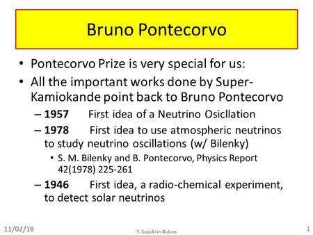 Bruno Pontecorvo Pontecorvo Prize is very special for us: All the important works done by Super- Kamiokande point back to Bruno Pontecorvo – 1957 First.