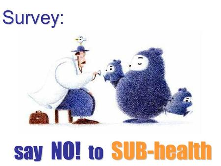 Survey: s ss say NO! to SUB-health. Objective: to find out the health problems in university students and offer them efficient advices Time: May 15th.