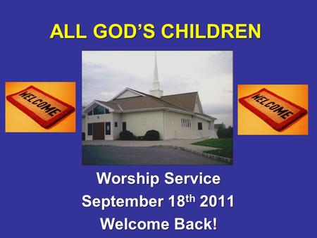 ALL GOD'S CHILDREN Worship Service September 18 th 2011 Welcome Back!
