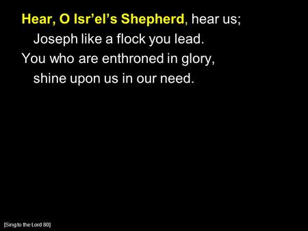 Hear, O Isr'el's Shepherd, hear us; Joseph like a flock you lead. You who are enthroned in glory, shine upon us in our need. [Sing to the Lord 80]