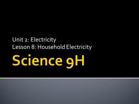 Unit 2: Electricity Lesson 8: Household Electricity.