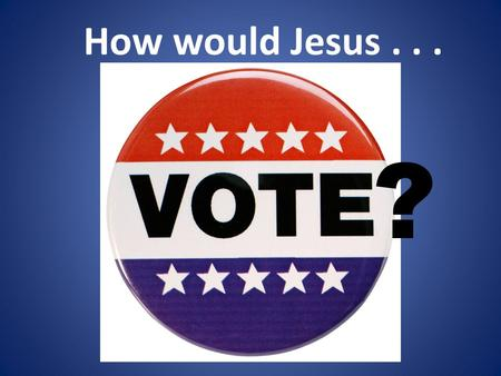 How would Jesus... ?. How's a Christian to vote? How's a Christian to try to influence others to vote? How hard can this be, we're against abortion and.