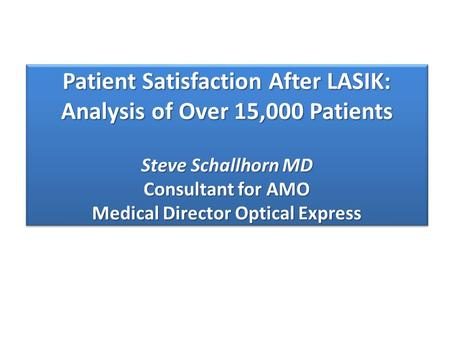 Patient Satisfaction After LASIK: Analysis of Over 15,000 Patients Steve Schallhorn MD Consultant for AMO Medical Director Optical Express.